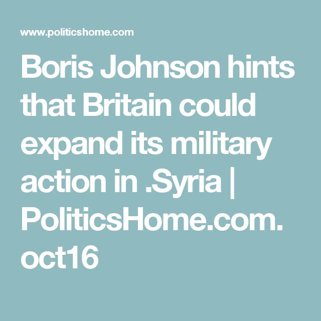 Boris Johnson hints that Britain could expand its military action in .Syria   PoliticsHome.com.oct16