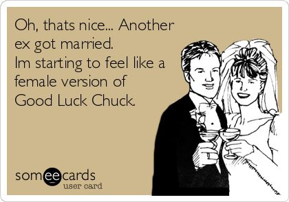 Oh, thats nice... Another ex got married. Im starting to feel like a female version of Good Luck Chuck.