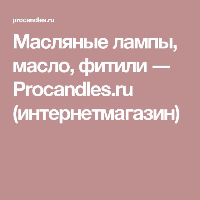 Масляные лампы, масло, фитили ― Procandles.ru (интернетмагазин)