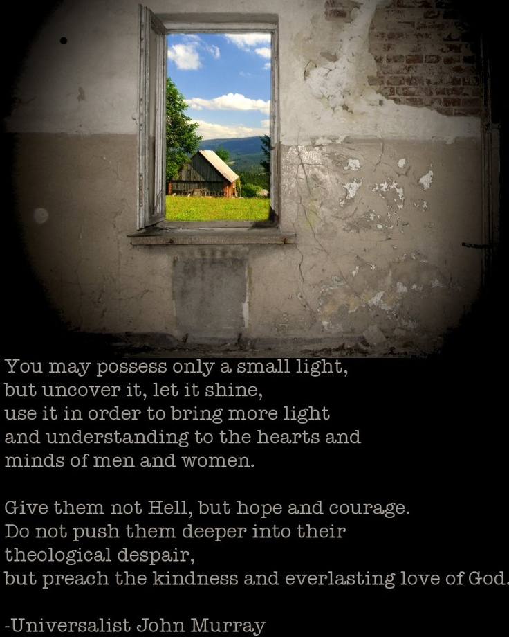 You may possess only a small light,   but uncover it, let it shine,   use it in order to bring more light   and understanding to the hearts and  minds of men and women.     Give them not Hell, but hope and courage.    Do not push them deeper into their   theological despair,   but preach the kindness and everlasting love of God.    -Universalist John Murray