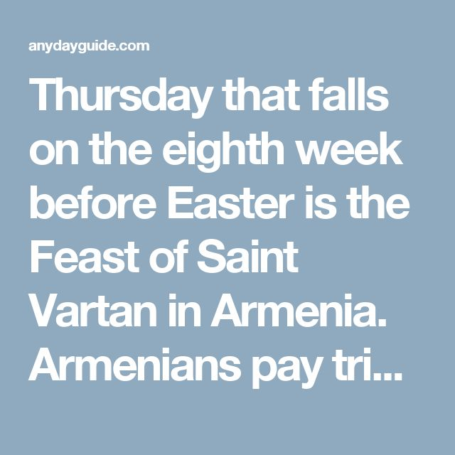 Thursday that falls on the eighth week before Easter is the Feast of Saint Vartan in Armenia. Armenians pay tribute to the heroes on this day.  Saint Vartan Mamikonian was an Armenian military leader and a martyr. He is best known for leading Armenian army in the Battle of Avarayr in 451, that ultimately secured Armenians to practice Christianity.  The Kingdom of Armenia was converted to Christianity in 301 AD. In the middle of the 5th century the Sasanian Empire tried to convert Armenia to…