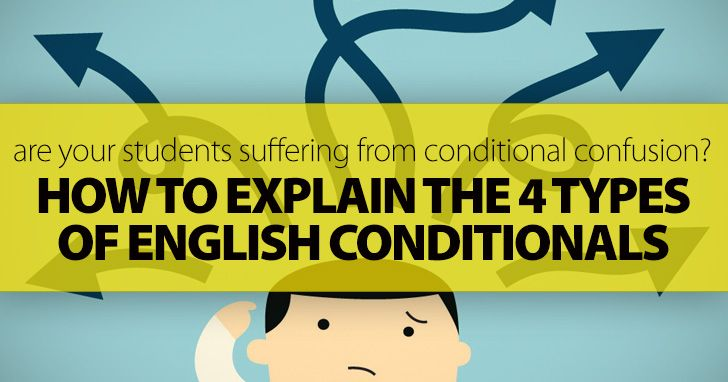 Are Your Students Suffering From Conditional Confusion? 4 Simple Steps To Explain The 4 Types Of English Conditionals