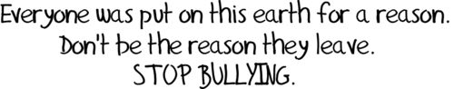 and if you see someone being bullied.. step in and take them away from the bully.. I promise you'll feel strong and have made a difference