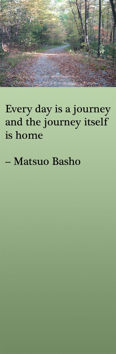 Every day is a journey and the journey itself is home -- Matsuo Basho