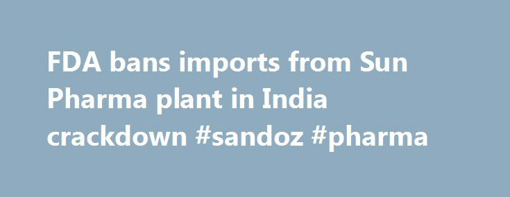 FDA bans imports from Sun Pharma plant in India crackdown #sandoz #pharma http://pharma.remmont.com/fda-bans-imports-from-sun-pharma-plant-in-india-crackdown-sandoz-pharma/  #sun pharma # FDA bans imports from Sun Pharma plant in India crackdown By Zeba Siddiqui and Sumeet Chatterjee | MUMBAI MUMBAI (Reuters) – The U.S. Food and Drug Administration (FDA) has banned imports from Indian generic drugmaker Sun Pharmaceutical Industries Ltd's plant at Karkhadi in the western state of Gujarat, in…