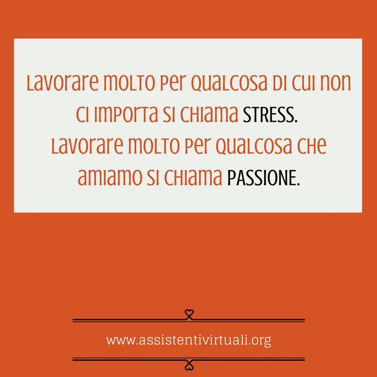 Lavoro o passione /Trabajar mucho por algo que no nos importa se llama estrés. Trabajar mucho por algo que amamos se llama pasión.