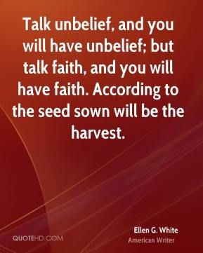 Ellen G White Quotes Talk Unbelief And You Will Have Unbelief But Talk Faith And You Will Have Faith According To