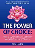 The Power of Choice: How to Dynamically Age with Energy and Vibrancy: The 13 Elements to the Lifestyle You Deserve by Kitty  Moring (Author) #Kindle US #NewRelease #Parenting #Relationships #eBook #ad