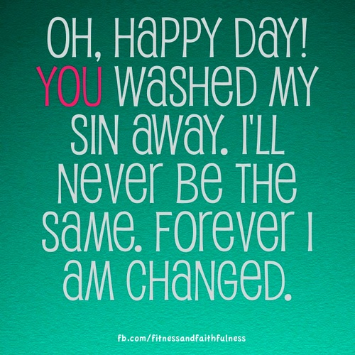 "OH, HAPPY DAY! You washed my sin away. I'll never be the same. Forever I AM CHANGED. Lyrics: ""Happy Day""; Tim Hughes"