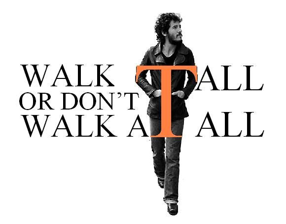 Bruce Springsteen, 'New York City Serenade'  Nothing more nothing less,  Walk Tall or don't walk at all!
