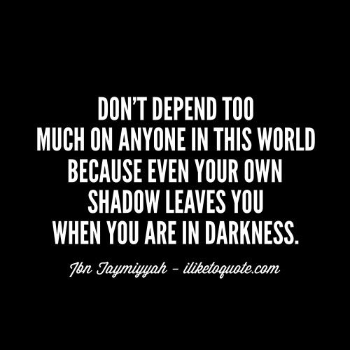 Don't depend too much on anyone in this world because even your own shadow leaves you when you are in darkness. #life #lifequotes #sayings
