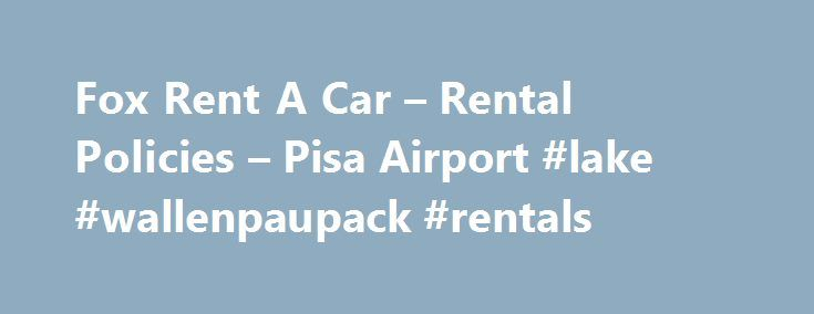 Fox Rent A Car – Rental Policies – Pisa Airport #lake #wallenpaupack #rentals http://rentals.nef2.com/fox-rent-a-car-rental-policies-pisa-airport-lake-wallenpaupack-rentals/  #car rental places # Fox Rent A Car – Rental Policies – Pisa Airport Valid drivers license and passport in the name of all additional drivers is required at time of rental. Third party liability Insurance is included in the rental rates, as long as the vehicle is used in accordance with the terms and conditions of the…