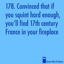 Doctor Who Problems  This is not a problem. And I'm not looking for France. I'm looking for the Doctor/ fireplace inspector's face looking back at me and protecting me from monsters.