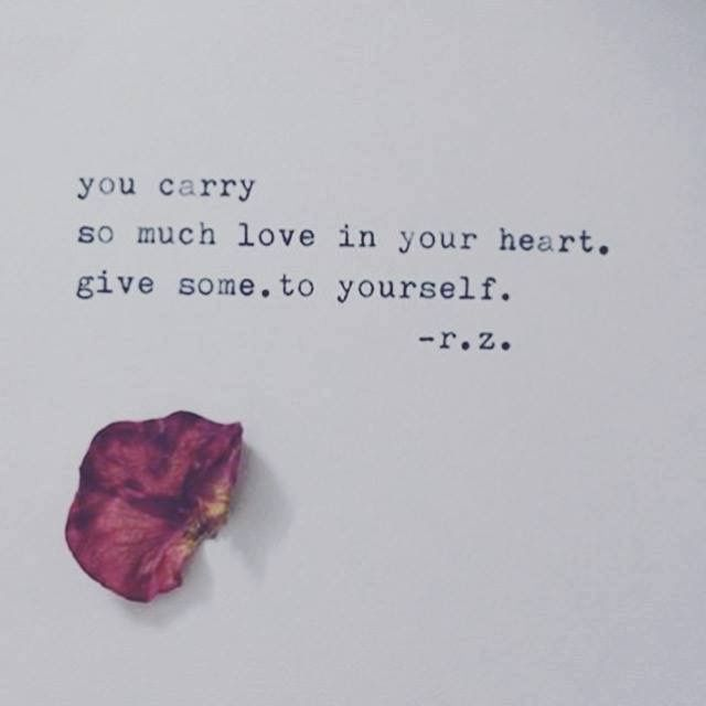 You carry so much love into your heart, give some to yourself. -rh