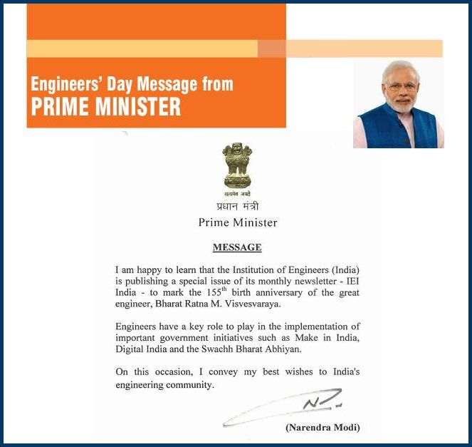 Message from Our Prime Minister for IEI - I am happy to learn that The Institution of Engineers (India) is publishing a special issue of its monthly newsletter - IEI India - to mark the I55lh birth anniversary of the great engineer, Bharat Ratna M. Visvesvaraya. Engineers have a key role to play in the implementation of important government initiatives such as Make in India, Digital India and the Swachh Bharat Abhiyan. On this occasion, I convey my best wishes to India's engineering…