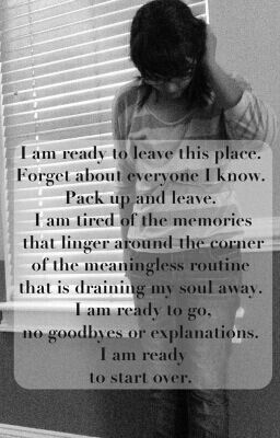 I am ready to leave this place. Forget about everyone I know. Pack up and leave. I am tired of the memories that linger around the corner of the meaningless routine that is draining my soul away. I am ready to go, no goodbyes, or explanations. I am ready to start over.