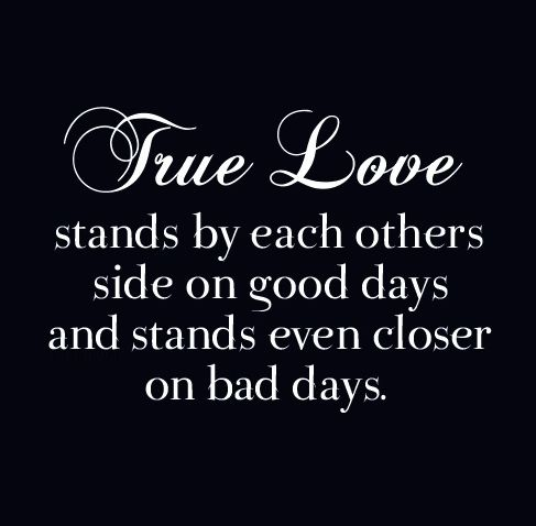 True love stands by each other's side on good days and stands even closer on bad days.