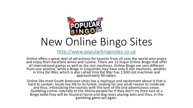 Online offers a great deal of attractions for tourists from all over the world who praise and enjoy their excellent wines and cuisine. There are 12 major Online Bingo that offer all international games as well as the slot machines.