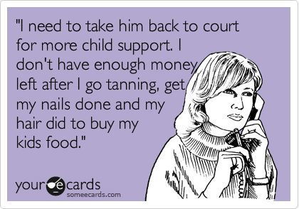 'I need to take him back to court for more child support. I don't have enough money left after I go tanning, get my nails done and my hair did to buy my kids food.'