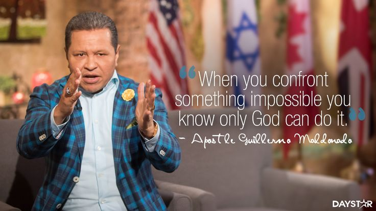"""When you confront something impossible you know only God can do it."" -Apostle Guillermo Maldonado [Daystar.com]"