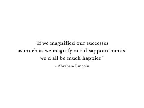 If we magnified our successes as much as our disappointments