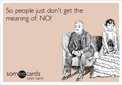 So people just don't get the meaning of: NO! | Flirting Ecard