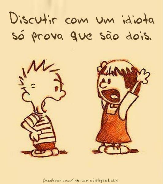 Discutir com um idiota, só prova que são dois.