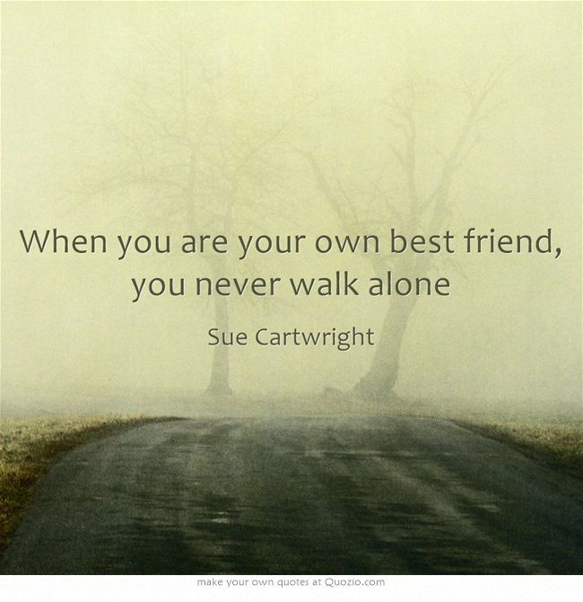 When you are your own best friend, you never walk alone