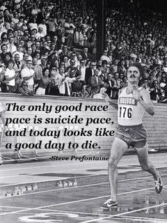 """The only good race pace is a suicide pace, and today looks like a good day to die."" - Steve Prefontaine"