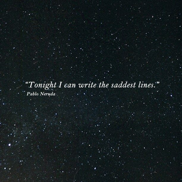 """Tonight I can write the saddest lines"" -Pablo Neruda"