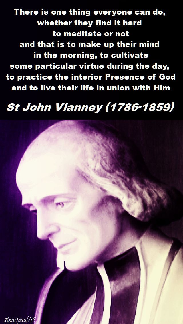 """There is one thing everyone can do, whether they find it hard to meditate or not and that is to make up theur mind in the morning, to cultivate some particular virtue during the day, to practice the interior Presence of God and to live their life in union with Him."" - St. John Vianney - 26 Feb 2018 - Monday of the Second Week of Lent ~ AnaStpaul"