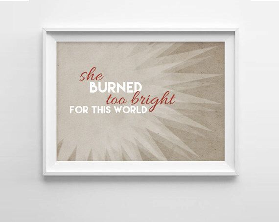 Emily Bronte Quote - She burned too bright for this world by AndSoItGoesShop on Etsy https://www.etsy.com/listing/212853405/emily-bronte-quote-she-burned-too-bright