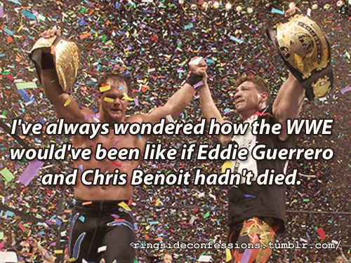 """I've always wondered how the WWE would've been like if Eddie Guerrero and Chris Benoit hadn't died."""