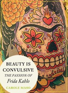 beauty is convulsive - the passion of frida kahlo / carole maso