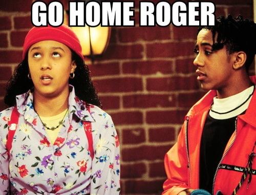GO HOME ROGER!