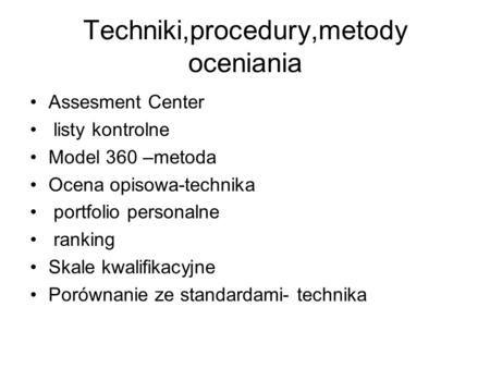 Techniki,procedury,metody oceniania Assesment Center listy kontrolne Model 360 –metoda Ocena opisowa-technika portfolio personalne ranking Skale kwalifikacyjne.