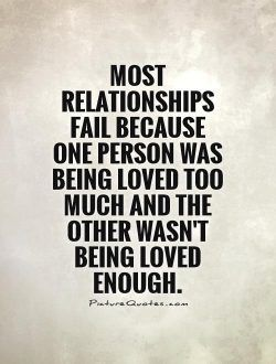 Most relationships fail because one person was being loved too… | Picture Quotes