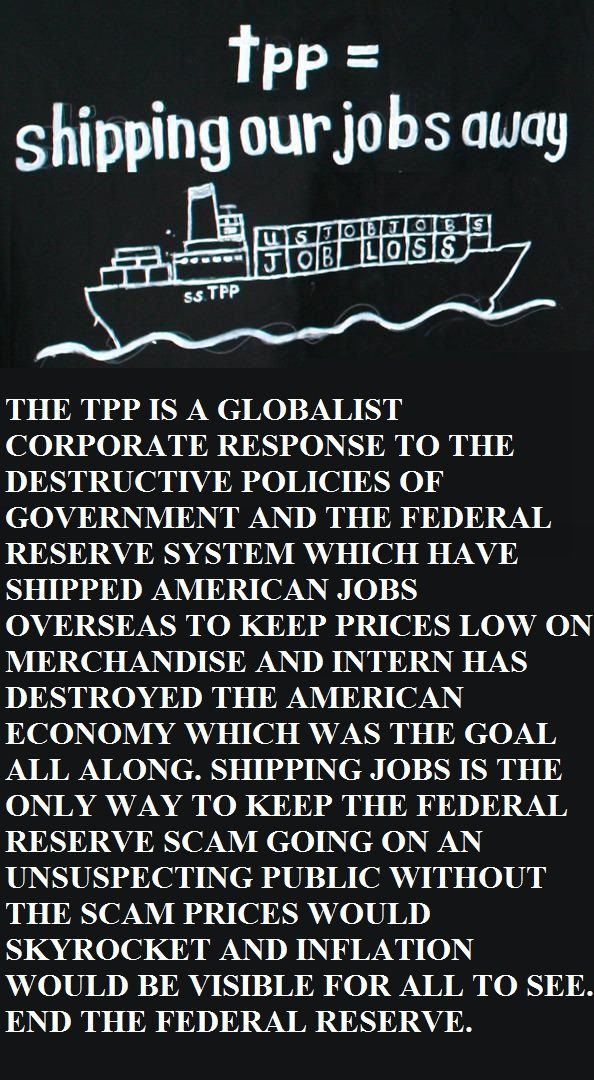 THE TPP IS A GLOBALIST CORPORATE RESPONSE TO THE DESTRUCTIVE POLICIES OF GOVERNMENT AND THE FEDERAL RESERVE SYSTEM WHICH HAVE SHIPPED AMERICAN JOBS OVERSEAS TO KEEP PRICES LOW ON MERCHANDISE AND INTERN HAS DESTROYED THE AMERICAN ECONOMY WHICH WAS THE GOAL ALL ALONG. SHIPPING JOBS IS THE ONLY WAY TO KEEP THE FEDERAL RESERVE SCAM GOING ON AN UNSUSPECTING PUBLIC WITHOUT THE SCAM PRICES WOULD SKYROCKET AND INFLATION WOULD BE VISIBLE FOR ALL TO SEE. END THE FEDERAL RESERVE.