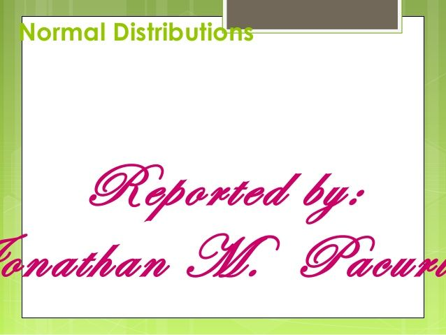 Normal Distributions    Reported by:onathan M. Pacuri