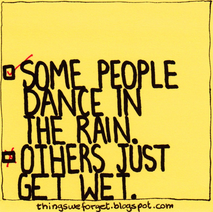 Things We Forget: #856: Some people dance in the rain. Others just get wet.