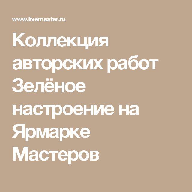 Коллекция авторских работ Зелёное настроение на Ярмарке Мастеров