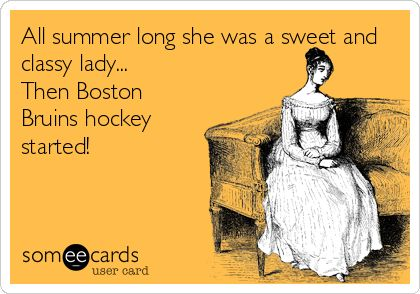 All summer long she was a sweet and classy lady... Then Boston Bruins hockey started!