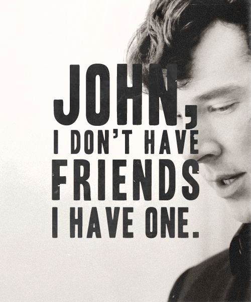 """Listen, what I said before John, I meant it. I don't have friends; I've just got one.""-Sherlock 
