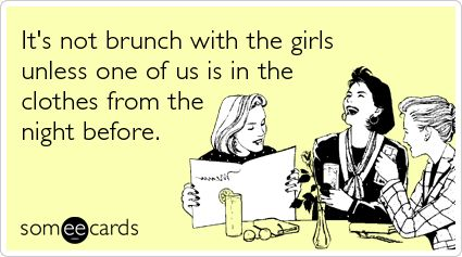 It's not brunch with the girls unless one of us is in the clothes from the night before.