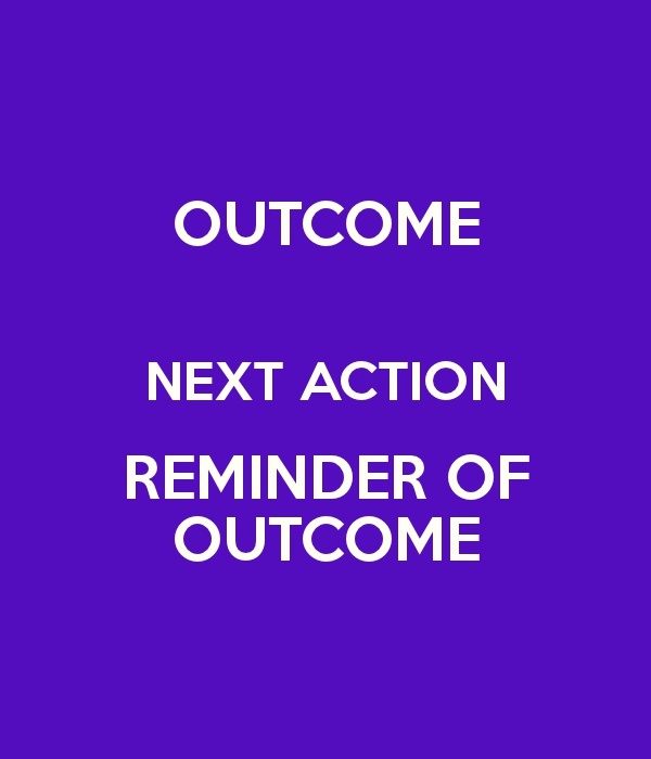 1 Clarify outcome.  2 Define next action.  3 Park reminders of outcome and action that the brain will trust to see in an appropriate time and place.
