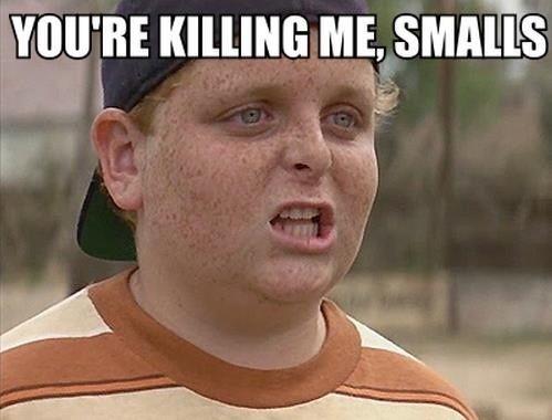 """""""You're killing me, Smalls!"""" –  'The Sandlot'"""