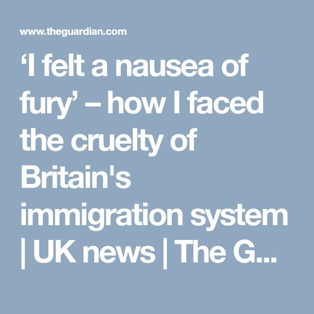 'I felt a nausea of fury' – how I faced the cruelty of Britain's immigration system | UK news | The Guardian