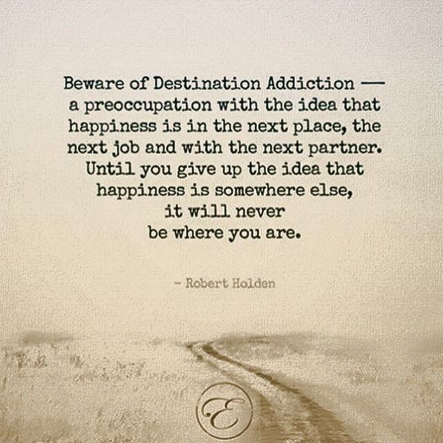 Beware of Destination Addiction: a preoccupation with the idea that happiness is in the next place, the next job or person. Until you give up the idea that happiness is somewhere else, it will never be where you are.