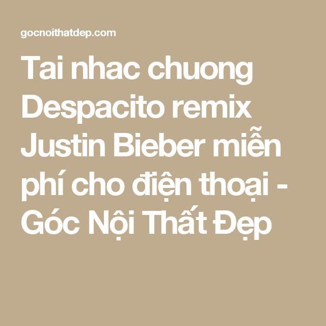 Tai nhac chuong Despacito remix Justin Bieber miễn phí cho điện thoại - Góc Nội Thất Đẹp