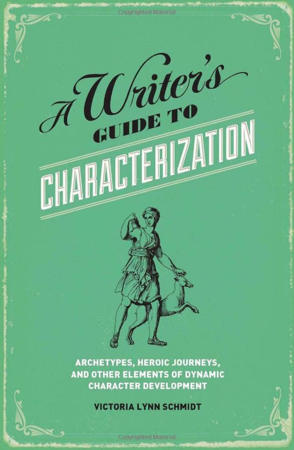 A Writer's Guide to Characterization: Archetypes, Heroic Journeys, and Other Elements of Dynamic Character Development: Victoria Lynn Schmidt